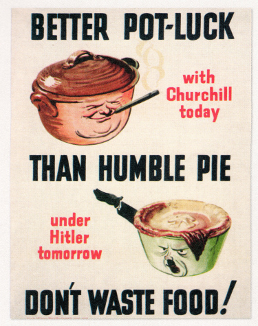 Better Pot-Luck with Churchill today, than humble pie under Hitler tomorrow. Dont Waste Food!